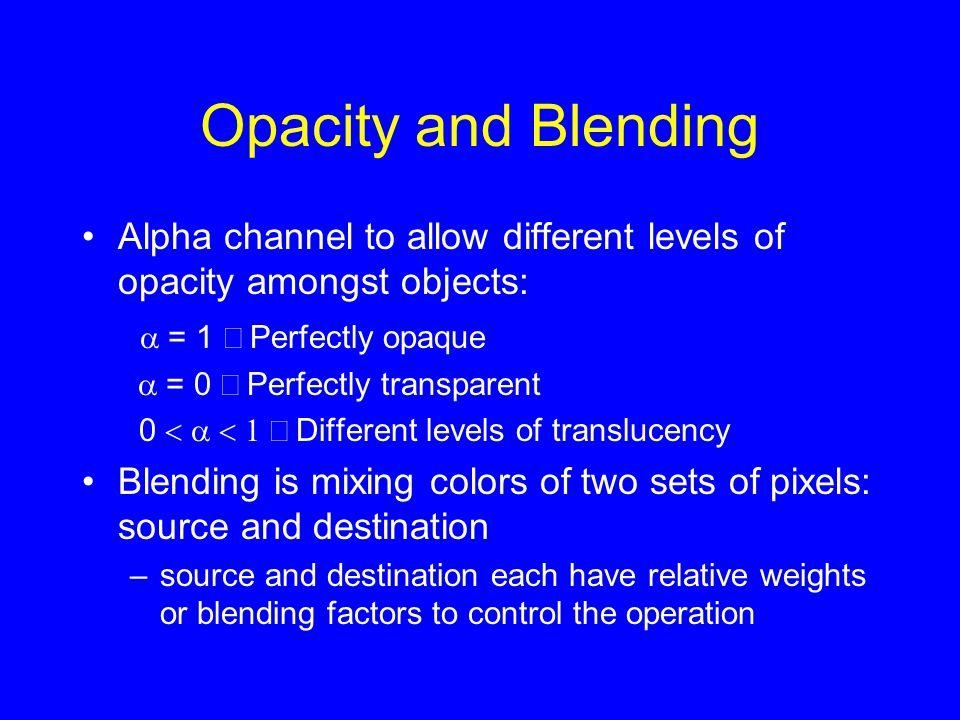 Opacity and Blending Alpha channel to allow different levels of opacity amongst objects:  = 1  Perfectly opaque  = 0  Perfectly transparent 0