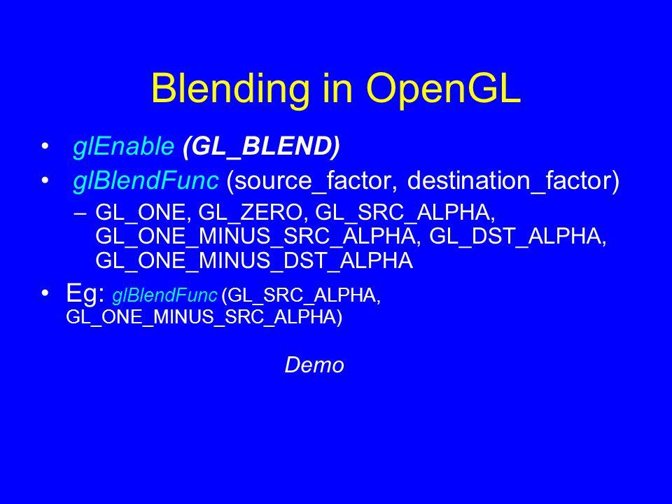 Blending in OpenGL glEnable (GL_BLEND) glBlendFunc (source_factor, destination_factor) –GL_ONE, GL_ZERO, GL_SRC_ALPHA, GL_ONE_MINUS_SRC_ALPHA, GL_DST_ALPHA, GL_ONE_MINUS_DST_ALPHA Eg: glBlendFunc (GL_SRC_ALPHA, GL_ONE_MINUS_SRC_ALPHA) Demo