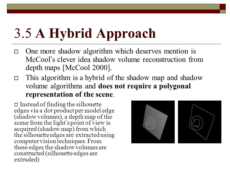 3.5 A Hybrid Approach  One more shadow algorithm which deserves mention is McCool ' s clever idea shadow volume reconstruction from depth maps [McCoo