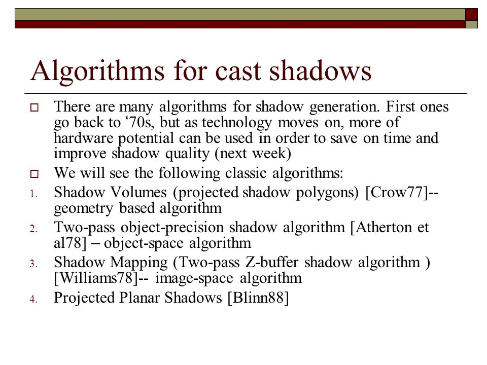 Algorithms for cast shadows  There are many algorithms for shadow generation. First ones go back to ' 70s, but as technology moves on, more of hardwa