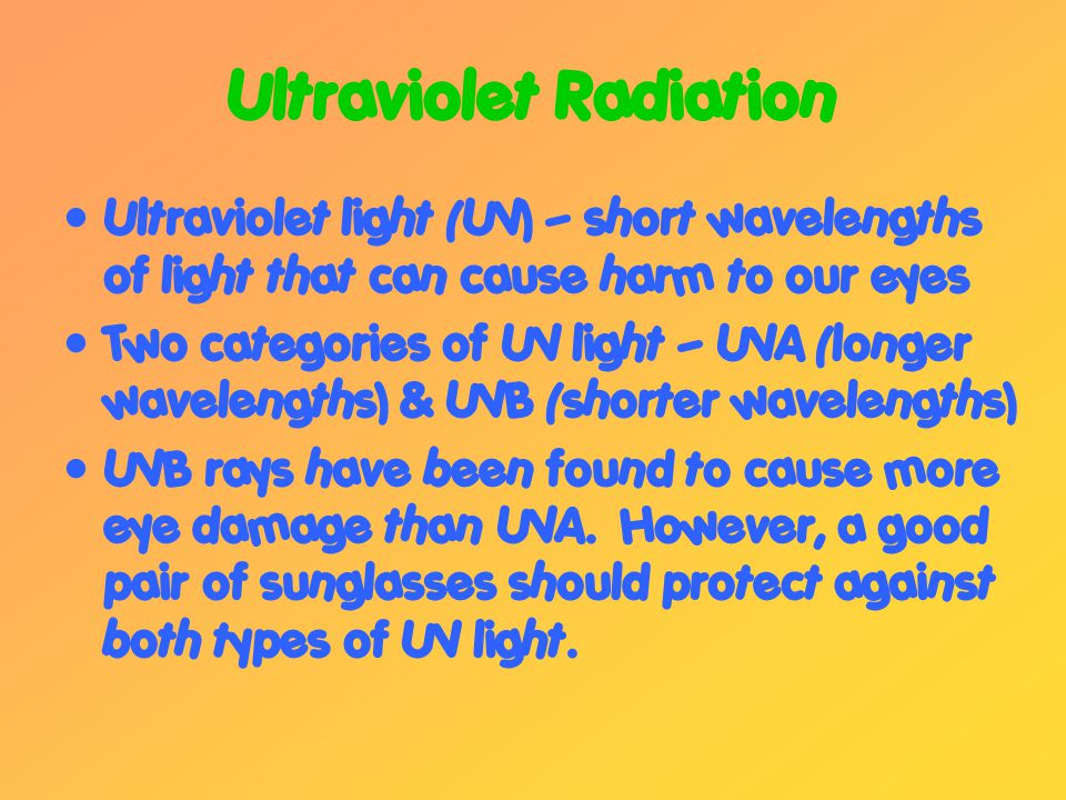 Ultraviolet Radiation Ultraviolet light (UV) – short wavelengths of light that can cause harm to our eyes Two categories of UV light – UVA (longer wavelengths) & UVB (shorter wavelengths) UVB rays have been found to cause more eye damage than UVA.