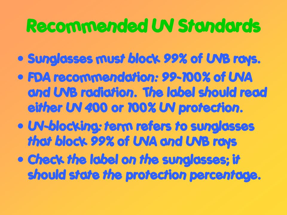 Recommended UV Standards Sunglasses must block 99% of UVB rays.