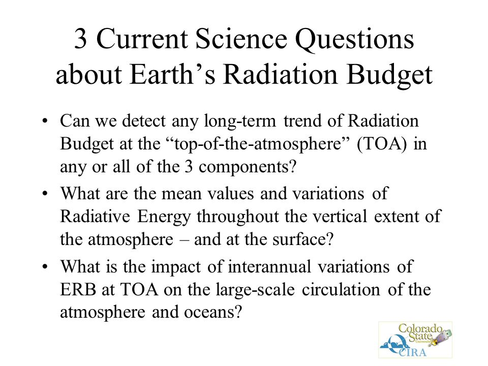 3 Current Science Questions about Earth's Radiation Budget Can we detect any long-term trend of Radiation Budget at the top-of-the-atmosphere (TOA) in any or all of the 3 components.