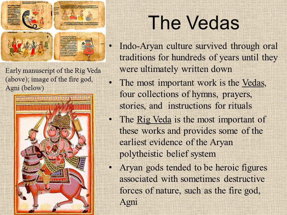The Vedas Indo-Aryan culture survived through oral traditions for hundreds of years until they were ultimately written down The most important work is the Vedas, four collections of hymns, prayers, stories, and instructions for rituals The Rig Veda is the most important of these works and provides some of the earliest evidence of the Aryan polytheistic belief system Aryan gods tended to be heroic figures associated with sometimes destructive forces of nature, such as the fire god, Agni Early manuscript of the Rig Veda (above); image of the fire god, Agni (below)