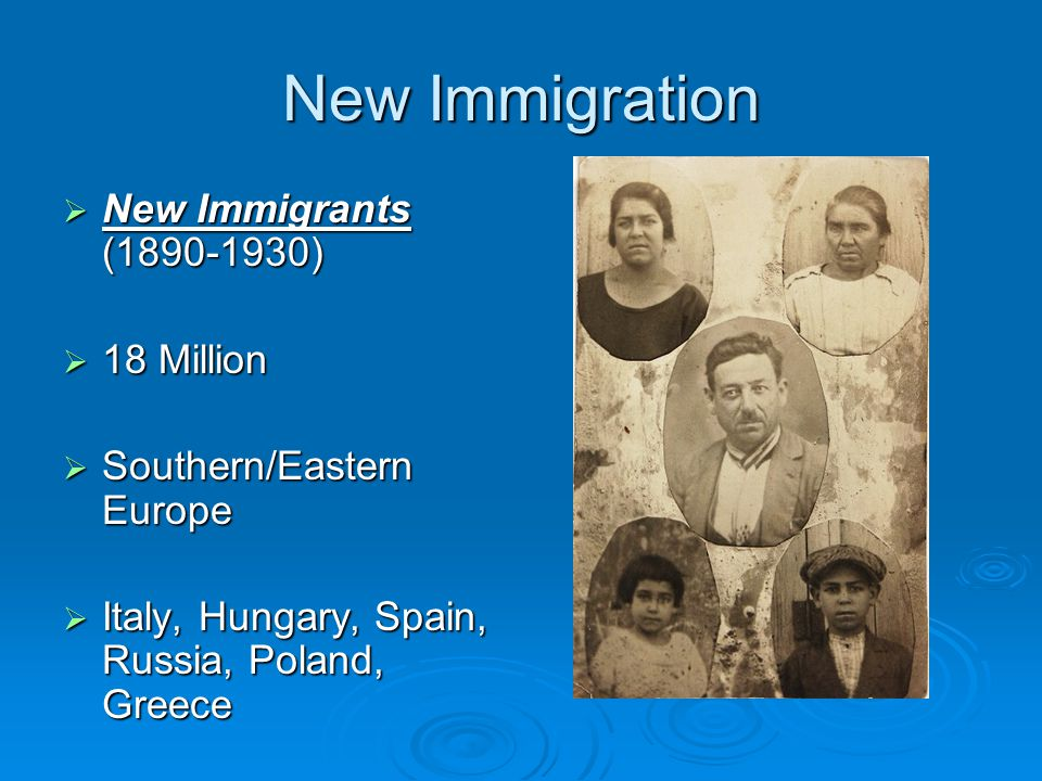 New Immigration  New Immigrants (1890-1930)  18 Million  Southern/Eastern Europe  Italy, Hungary, Spain, Russia, Poland, Greece