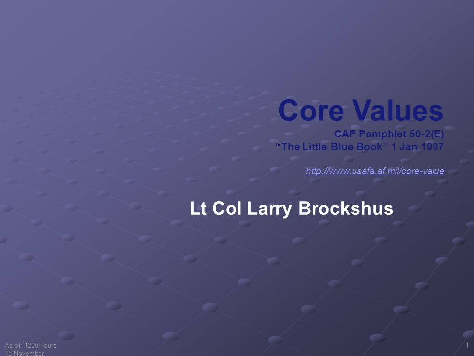 "As of: 1200 Hours 15 November 2001 1 Core Values CAP Pamphlet 50-2(E) ""The Little Blue Book"" 1 Jan 1997 http://www.usafa.af.mil/core-value Lt Col Larr"