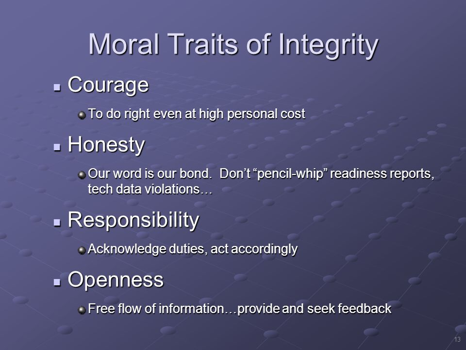 13 Moral Traits of Integrity Courage Courage To do right even at high personal cost Honesty Honesty Our word is our bond.
