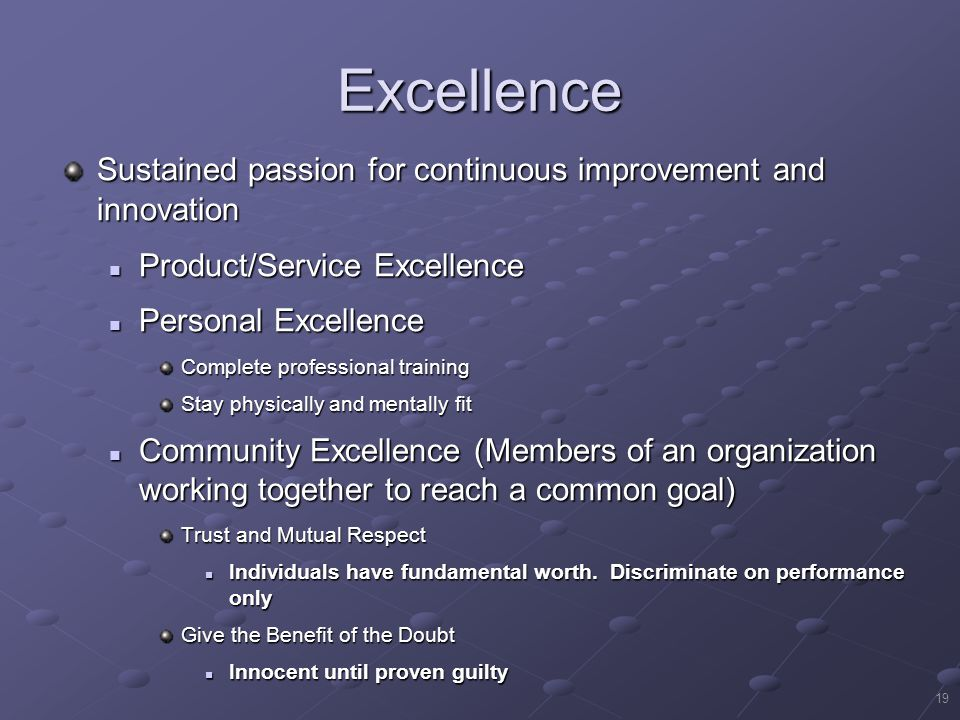 19 Excellence Sustained passion for continuous improvement and innovation Product/Service Excellence Product/Service Excellence Personal Excellence Personal Excellence Complete professional training Stay physically and mentally fit Community Excellence (Members of an organization working together to reach a common goal) Community Excellence (Members of an organization working together to reach a common goal) Trust and Mutual Respect Individuals have fundamental worth.
