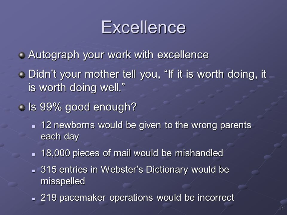 21 Excellence Autograph your work with excellence Didn't your mother tell you, If it is worth doing, it is worth doing well. Is 99% good enough.