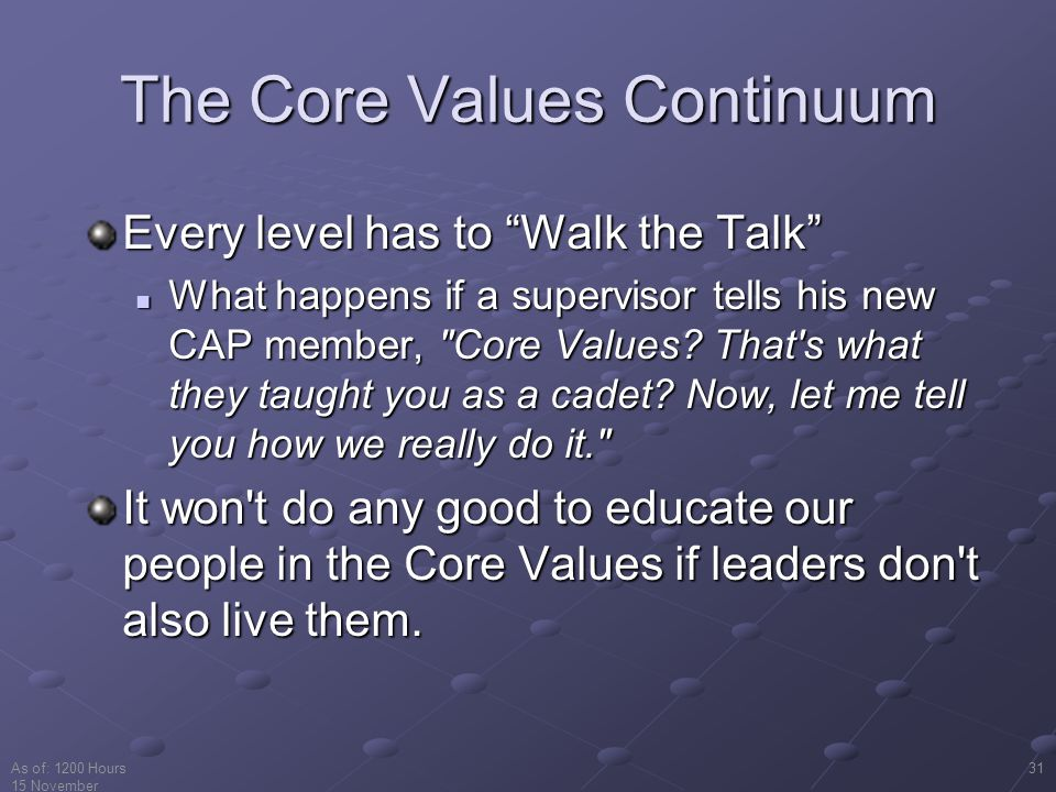 As of: 1200 Hours 15 November 2001 31 The Core Values Continuum Every level has to Walk the Talk What happens if a supervisor tells his new CAP member, Core Values.