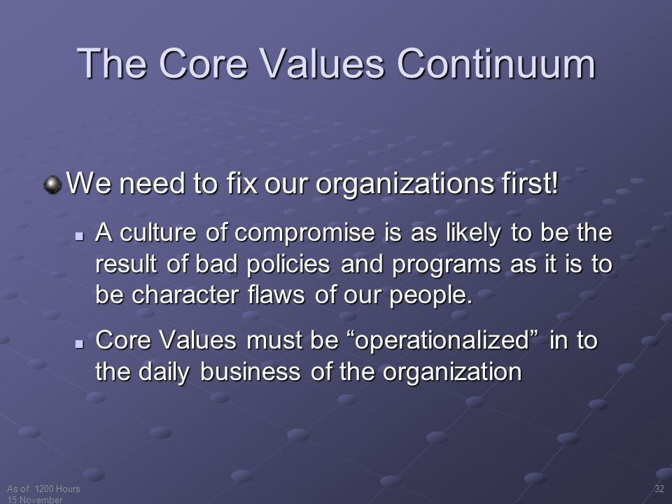 As of: 1200 Hours 15 November 2001 32 The Core Values Continuum We need to fix our organizations first.