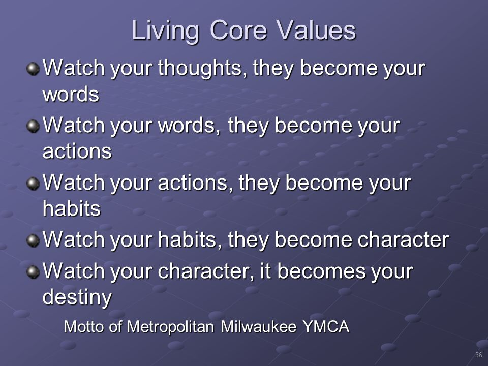 36 Living Core Values Watch your thoughts, they become your words Watch your words, they become your actions Watch your actions, they become your habits Watch your habits, they become character Watch your character, it becomes your destiny Motto of Metropolitan Milwaukee YMCA