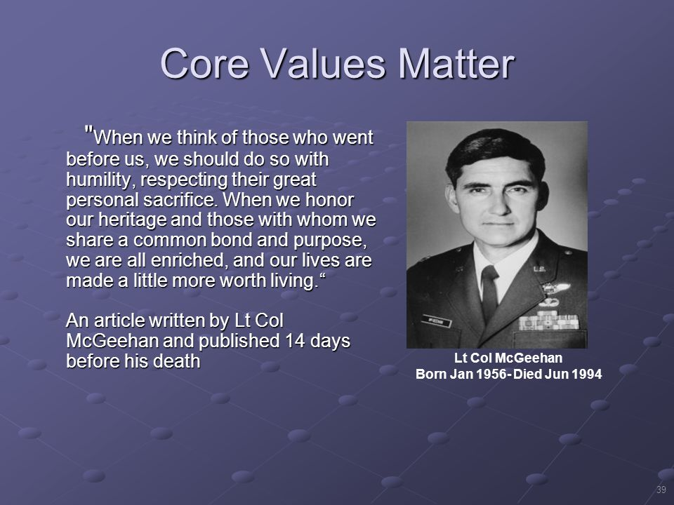 39 Core Values Matter When we think of those who went before us, we should do so with humility, respecting their great personal sacrifice.