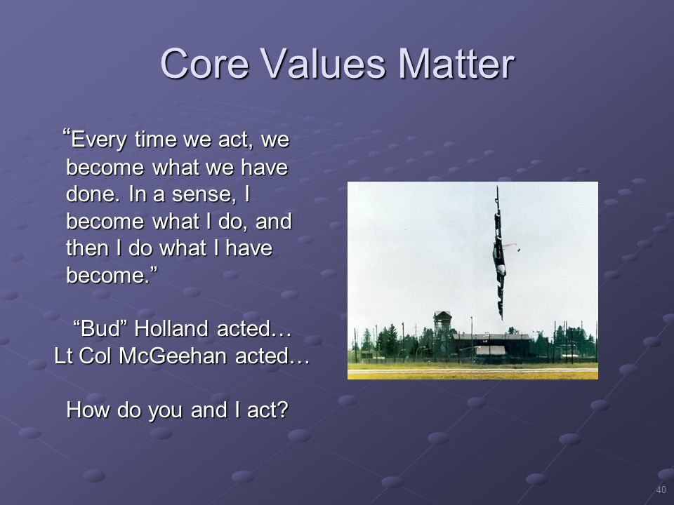40 Core Values Matter Every time we act, we become what we have done.