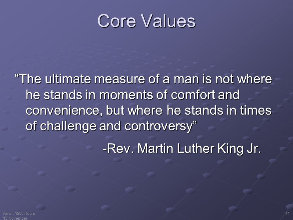 As of: 1200 Hours 15 November 2001 41 Core Values The ultimate measure of a man is not where he stands in moments of comfort and convenience, but where he stands in times of challenge and controversy -Rev.