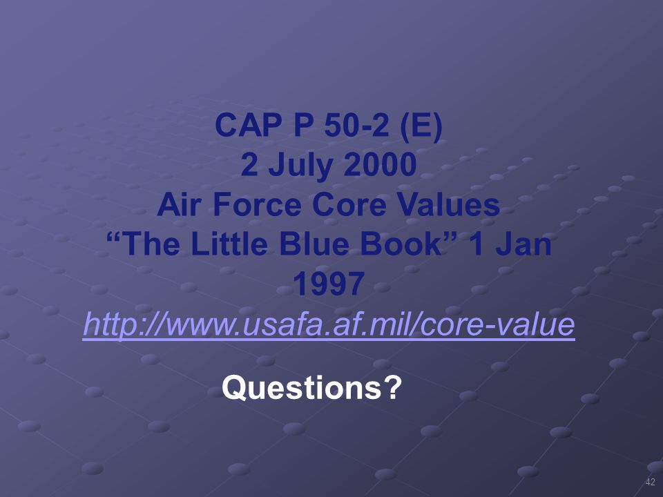 42 CAP P 50-2 (E) 2 July 2000 Air Force Core Values The Little Blue Book 1 Jan 1997 http://www.usafa.af.mil/core-value Questions?