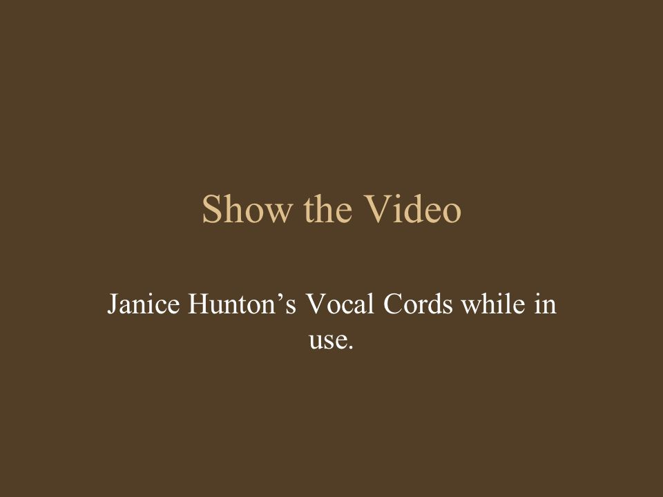 Show the Video Janice Hunton's Vocal Cords while in use.