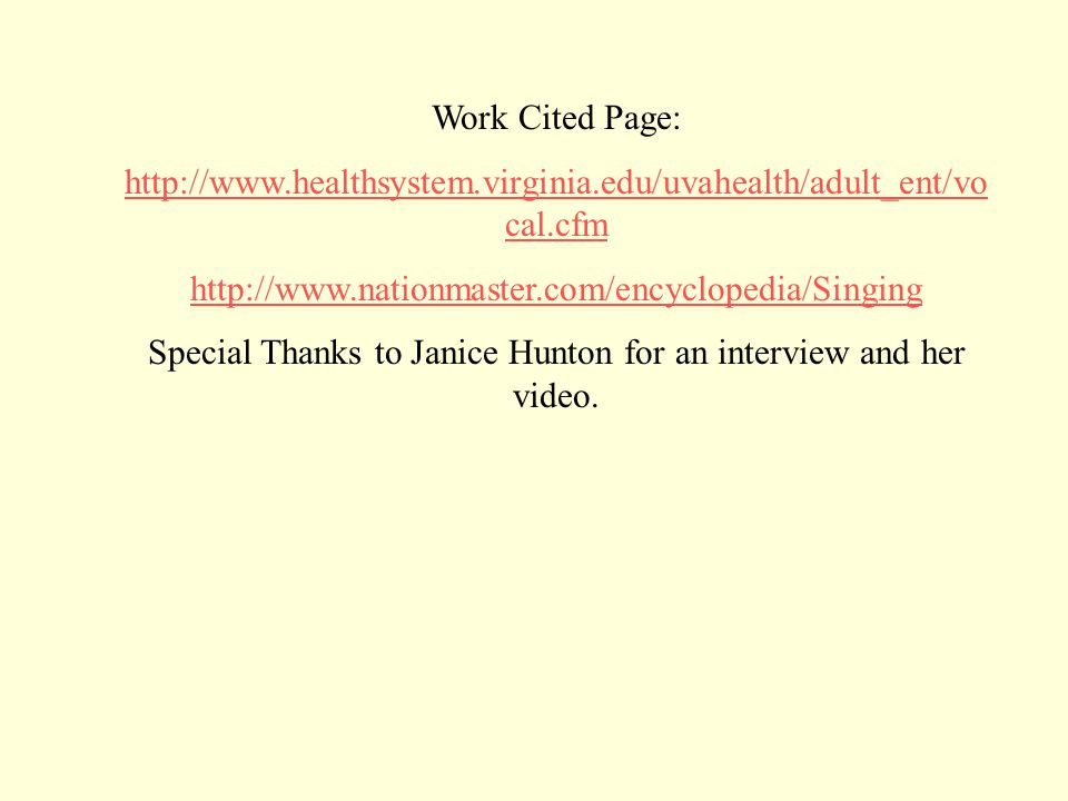 Work Cited Page: http://www.healthsystem.virginia.edu/uvahealth/adult_ent/vo cal.cfm http://www.nationmaster.com/encyclopedia/Singing Special Thanks to Janice Hunton for an interview and her video.