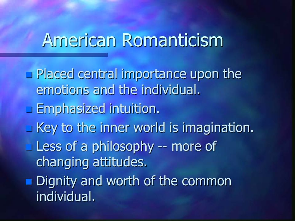 American Romanticism n Placed central importance upon the emotions and the individual.