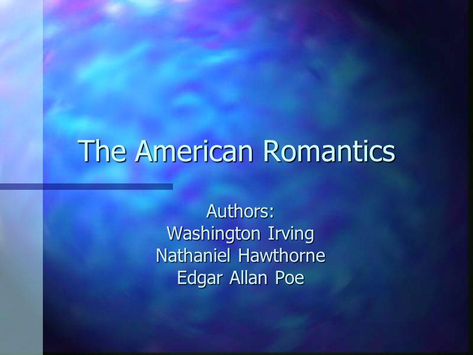 The American Romantics Authors: Washington Irving Nathaniel Hawthorne Edgar Allan Poe