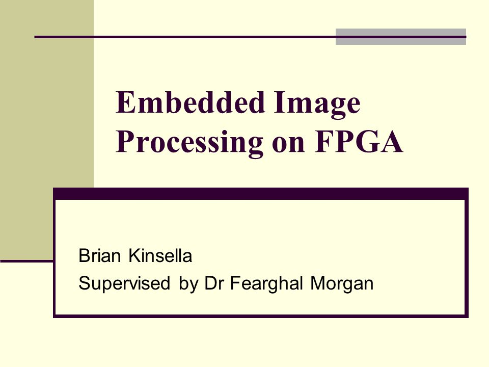 Embedded Image Processing on FPGA Brian Kinsella Supervised by Dr Fearghal Morgan