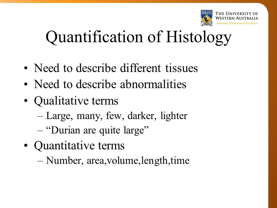 Quantification of Histology Need to describe different tissues Need to describe abnormalities Qualitative terms –Large, many, few, darker, lighter – Durian are quite large Quantitative terms –Number, area,volume,length,time