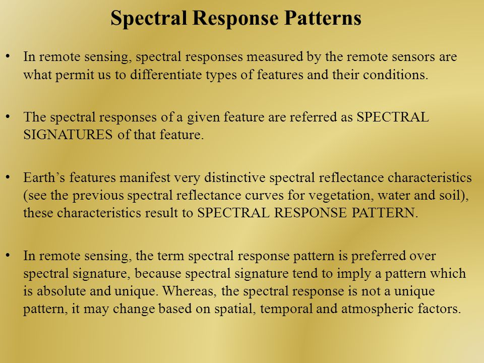 Spectral Response Patterns In remote sensing, spectral responses measured by the remote sensors are what permit us to differentiate types of features and their conditions.