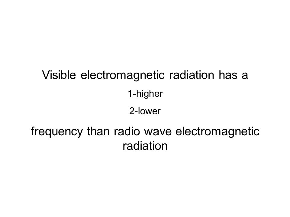 Visible electromagnetic radiation has a 1-higher 2-lower frequency than radio wave electromagnetic radiation