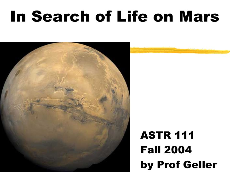A Quick Review of Mars zHas been of interest for a century yoriginally felt to show evidence of life zHas been targeted for study ynumerous missions - some fail, some succeed zHas been suggested as source of microbes zWill be studied in future zFuture life may well be human