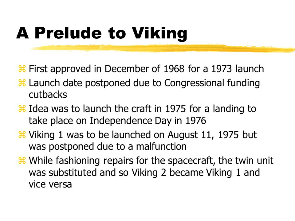 A Prelude to Viking zFirst approved in December of 1968 for a 1973 launch zLaunch date postponed due to Congressional funding cutbacks zIdea was to launch the craft in 1975 for a landing to take place on Independence Day in 1976 zViking 1 was to be launched on August 11, 1975 but was postponed due to a malfunction zWhile fashioning repairs for the spacecraft, the twin unit was substituted and so Viking 2 became Viking 1 and vice versa