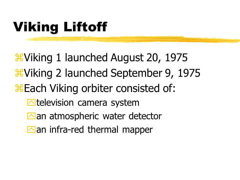 Viking Liftoff zViking 1 launched August 20, 1975 zViking 2 launched September 9, 1975 zEach Viking orbiter consisted of: ytelevision camera system yan atmospheric water detector yan infra-red thermal mapper