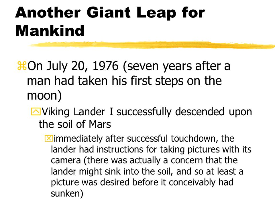 Another Giant Leap for Mankind zOn July 20, 1976 (seven years after a man had taken his first steps on the moon) yViking Lander I successfully descended upon the soil of Mars ximmediately after successful touchdown, the lander had instructions for taking pictures with its camera (there was actually a concern that the lander might sink into the soil, and so at least a picture was desired before it conceivably had sunken)