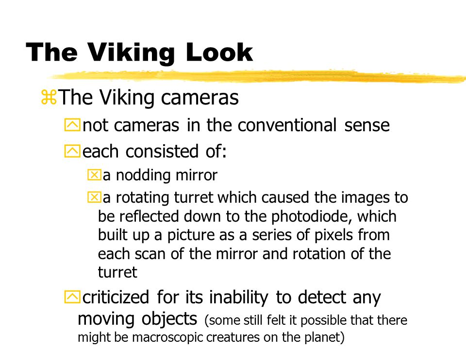 The Viking Look zThe Viking cameras ynot cameras in the conventional sense yeach consisted of: xa nodding mirror xa rotating turret which caused the images to be reflected down to the photodiode, which built up a picture as a series of pixels from each scan of the mirror and rotation of the turret ycriticized for its inability to detect any moving objects (some still felt it possible that there might be macroscopic creatures on the planet)