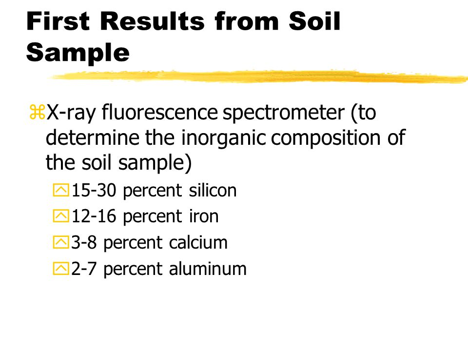 First Results from Soil Sample zX-ray fluorescence spectrometer (to determine the inorganic composition of the soil sample) y15-30 percent silicon y12-16 percent iron y3-8 percent calcium y2-7 percent aluminum