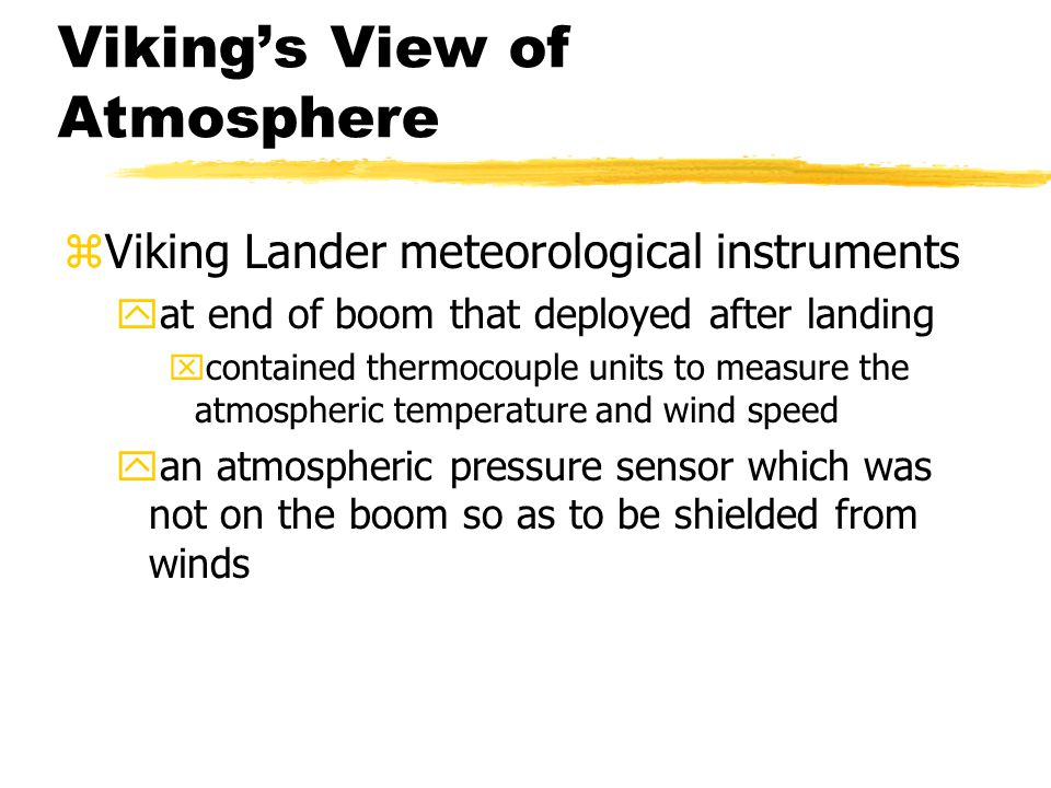 Viking's View of Atmosphere zViking Lander meteorological instruments yat end of boom that deployed after landing xcontained thermocouple units to measure the atmospheric temperature and wind speed yan atmospheric pressure sensor which was not on the boom so as to be shielded from winds