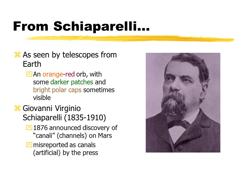 From Schiaparelli… zAs seen by telescopes from Earth yAn orange-red orb, with some darker patches and bright polar caps sometimes visible zGiovanni Virginio Schiaparelli (1835-1910) y1876 announced discovery of canali (channels) on Mars ymisreported as canals (artificial) by the press