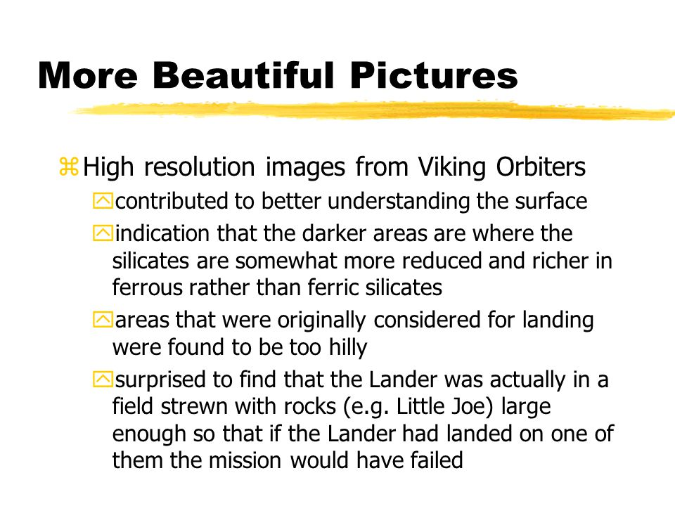 More Beautiful Pictures zHigh resolution images from Viking Orbiters ycontributed to better understanding the surface yindication that the darker areas are where the silicates are somewhat more reduced and richer in ferrous rather than ferric silicates yareas that were originally considered for landing were found to be too hilly ysurprised to find that the Lander was actually in a field strewn with rocks (e.g.