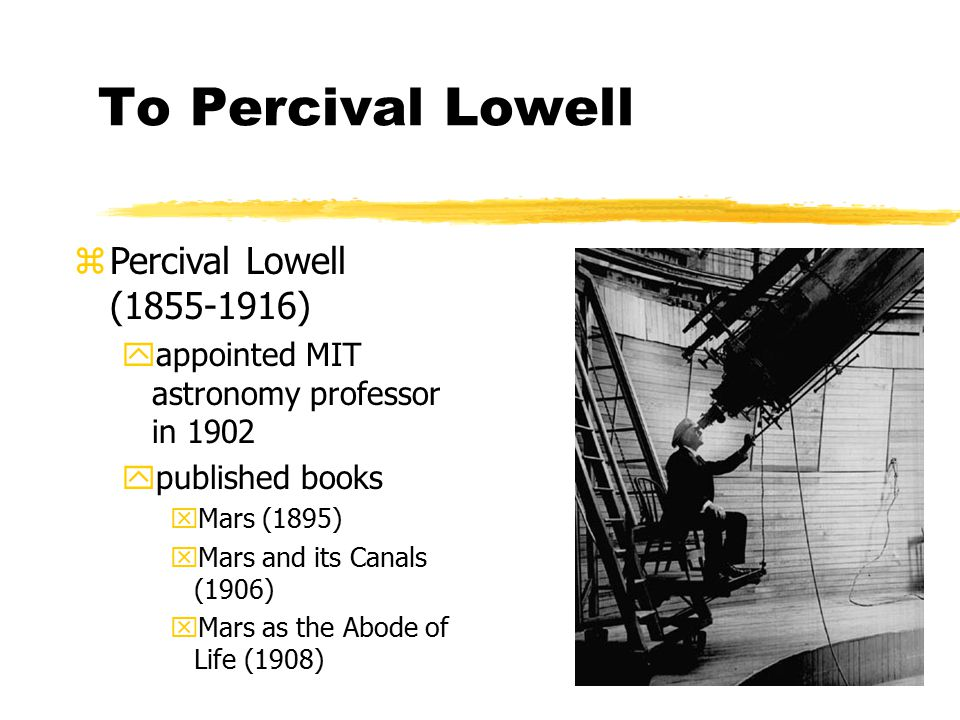 To Percival Lowell zPercival Lowell (1855-1916) yappointed MIT astronomy professor in 1902 ypublished books xMars (1895) xMars and its Canals (1906) xMars as the Abode of Life (1908)