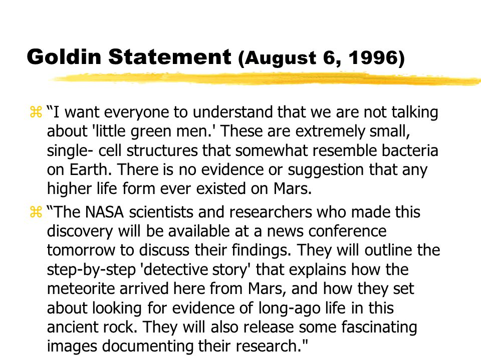 Goldin Statement (August 6, 1996) z I want everyone to understand that we are not talking about little green men. These are extremely small, single- cell structures that somewhat resemble bacteria on Earth.