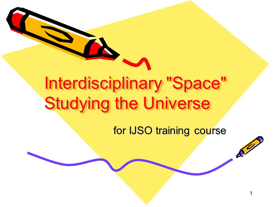 1 Interdisciplinary Space Studying the Universe for IJSO training course for IJSO training course