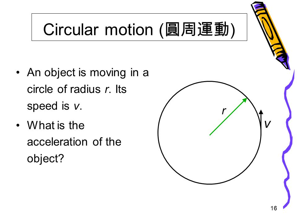 16 Circular motion ( 圓周運動 ) An object is moving in a circle of radius r.