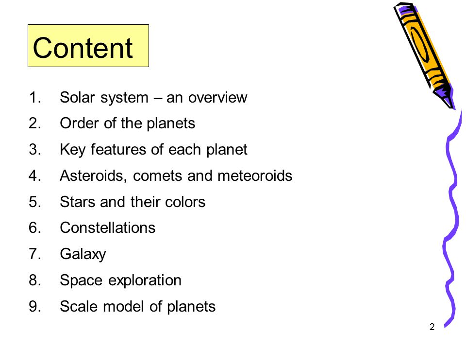 2 Content 1.Solar system – an overview 2.Order of the planets 3.Key features of each planet 4.Asteroids, comets and meteoroids 5.Stars and their colors 6.Constellations 7.Galaxy 8.Space exploration 9.Scale model of planets