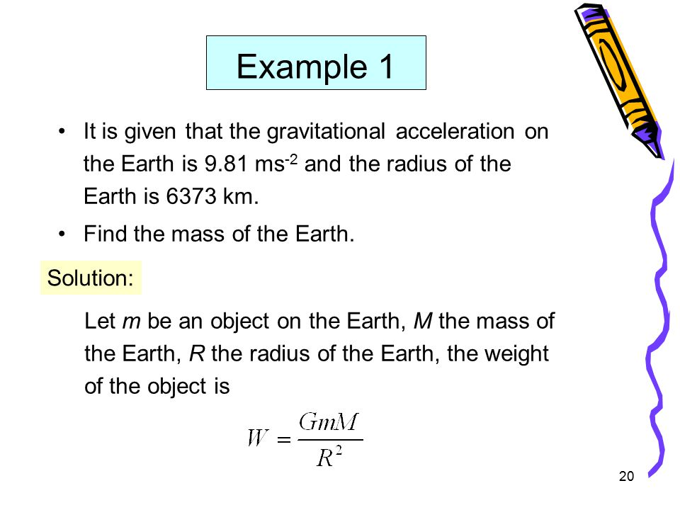 20 Example 1 It is given that the gravitational acceleration on the Earth is 9.81 ms -2 and the radius of the Earth is 6373 km.