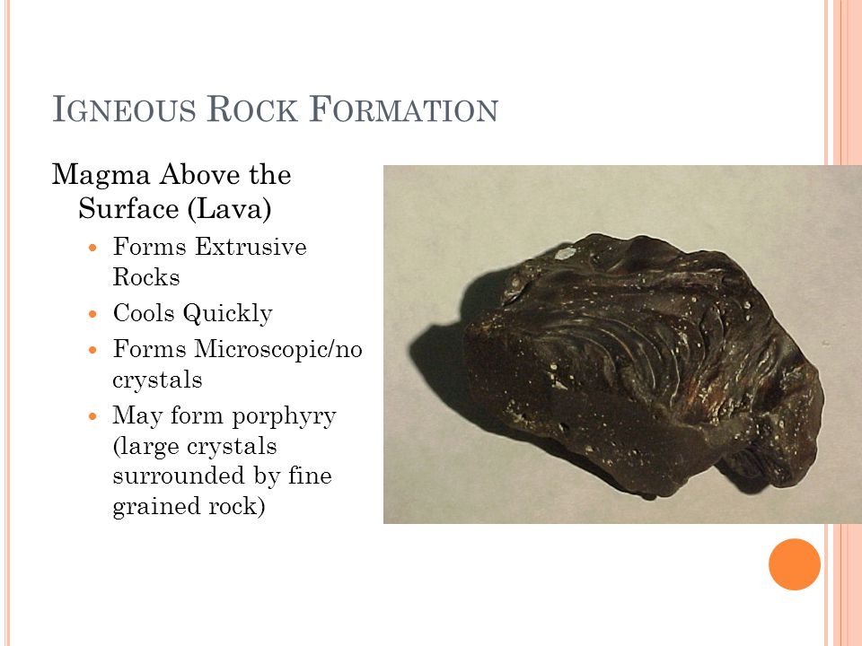 I GNEOUS R OCK F ORMATION Magma Above the Surface (Lava) Forms Extrusive Rocks Cools Quickly Forms Microscopic/no crystals May form porphyry (large crystals surrounded by fine grained rock)