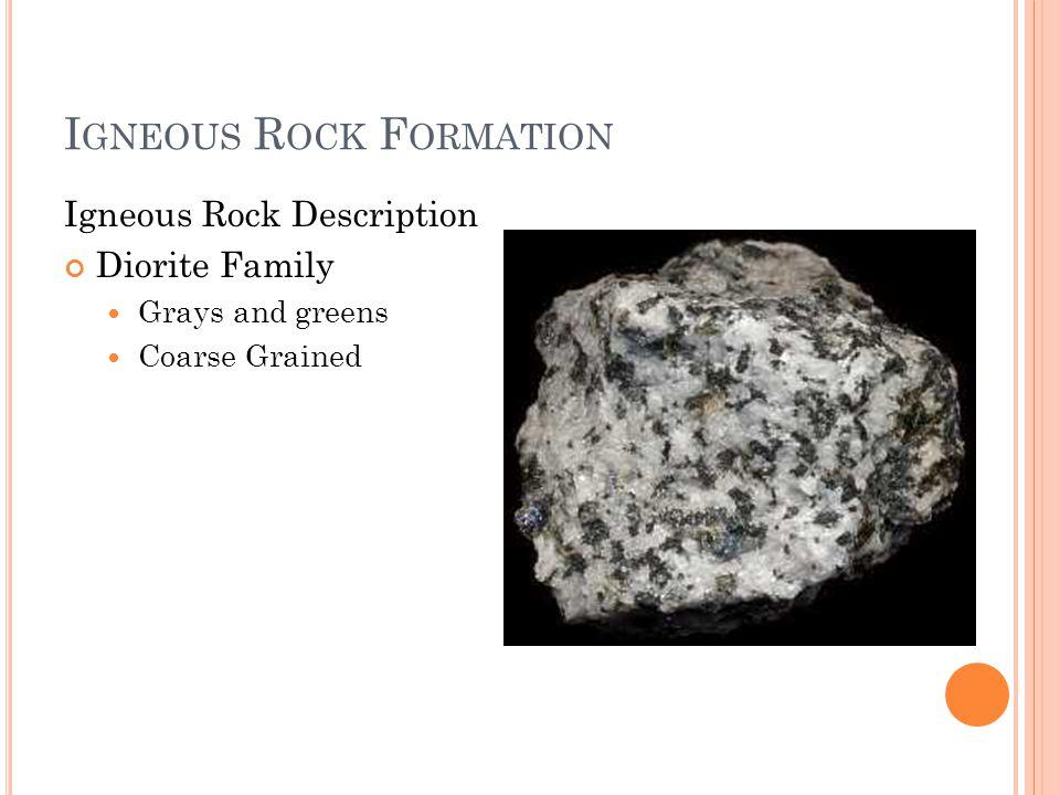 I GNEOUS R OCK F ORMATION Igneous Rock Description Diorite Family Grays and greens Coarse Grained