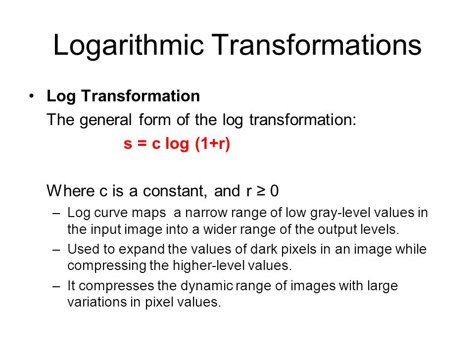 Logarithmic Transformations Log Transformation The general form of the log transformation: s = c log (1+r) Where c is a constant, and r ≥ 0 –Log curve
