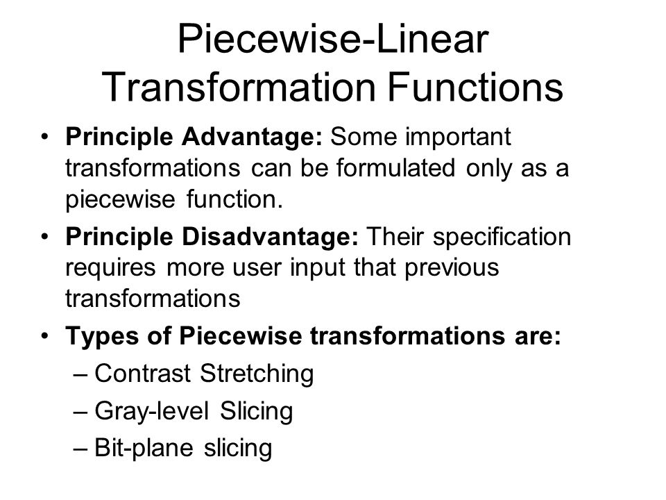 Piecewise-Linear Transformation Functions Principle Advantage: Some important transformations can be formulated only as a piecewise function. Principl