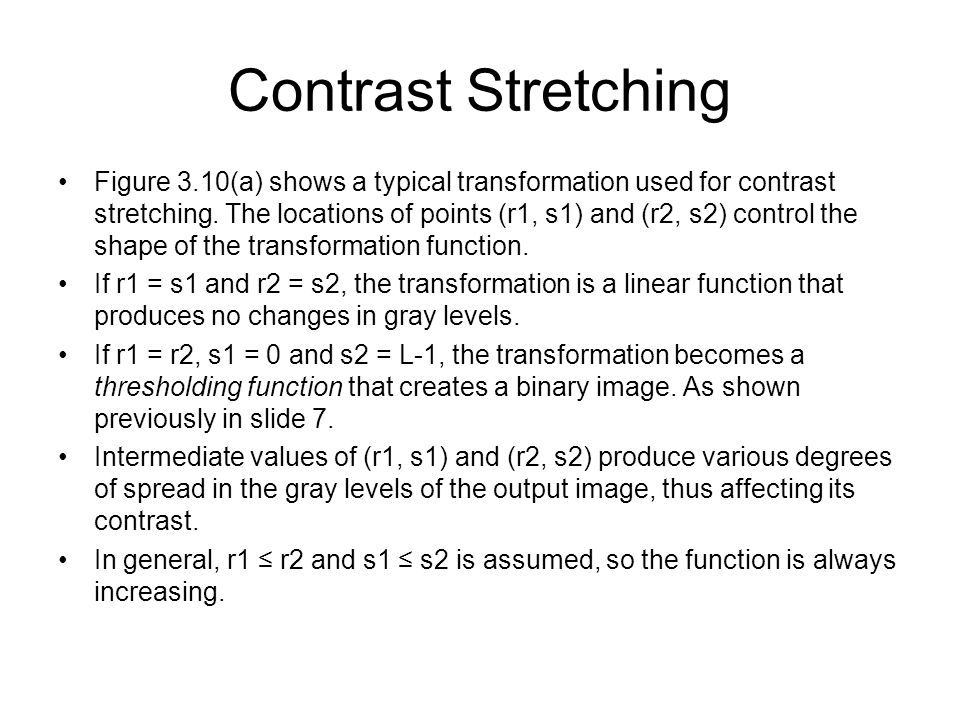 Figure 3.10(a) shows a typical transformation used for contrast stretching. The locations of points (r1, s1) and (r2, s2) control the shape of the tra