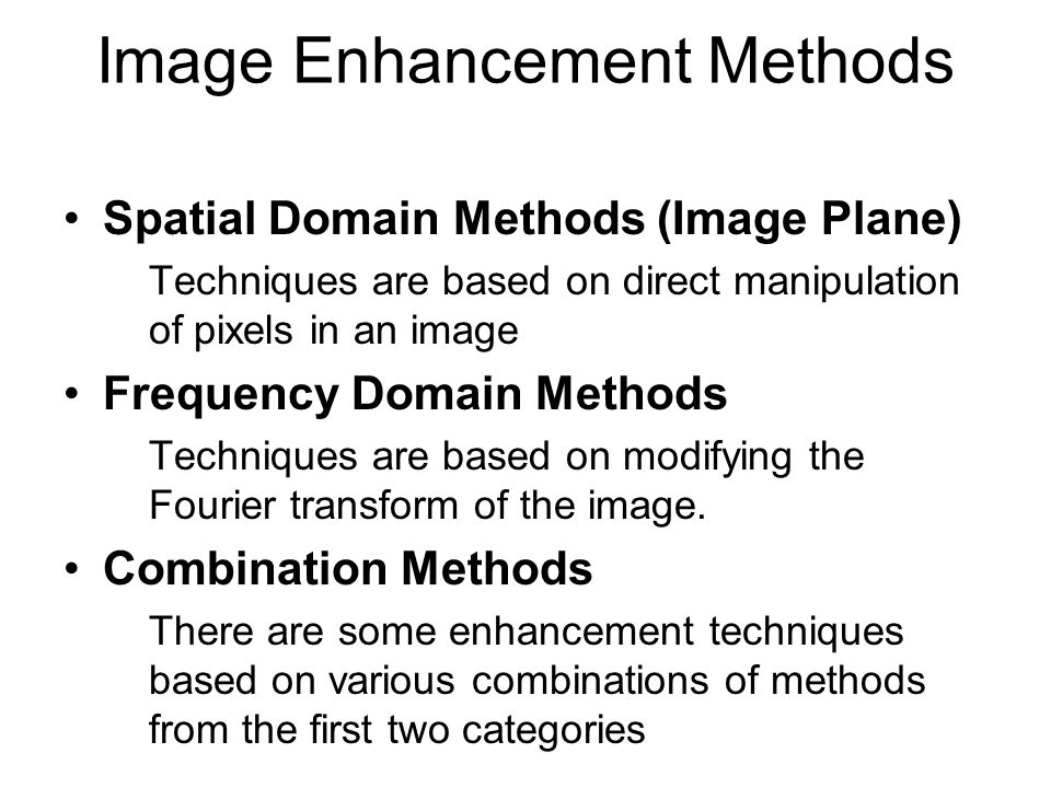 Image Enhancement Methods Spatial Domain Methods (Image Plane) Techniques are based on direct manipulation of pixels in an image Frequency Domain Meth