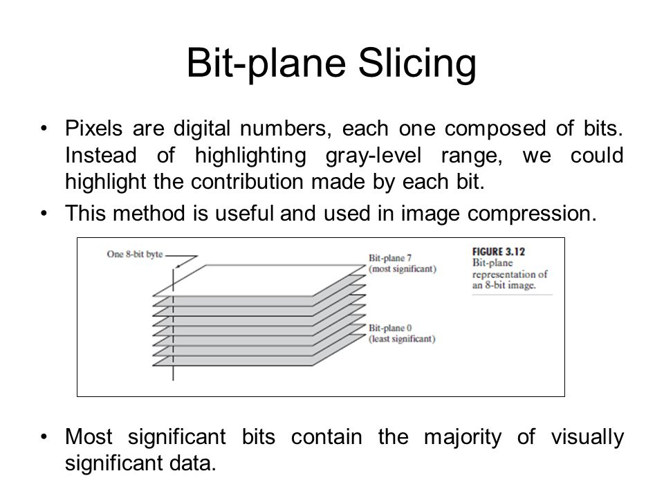 Bit-plane Slicing Pixels are digital numbers, each one composed of bits. Instead of highlighting gray-level range, we could highlight the contribution